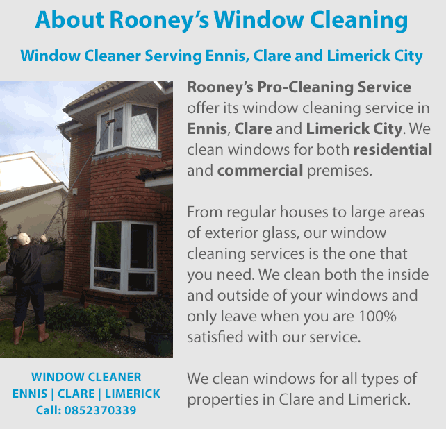 Window Cleaner serving Ennis, Clare and Limerick City | Rooney's Pro-Cleaning Service offer its window cleaning service in Ennis, Clare and Limerick City. We clean windows for both residential and commercial premises. From regular houses to large areas of exterior glass, our window cleaning services is the one that you need. We clean both the inside and outside of your windows and only leave when you are 100% satisfied with our service. We clean windows for all types of properties in Clare and Limerick.