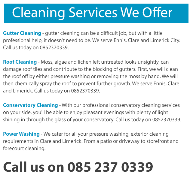 Our Exterior Cleaning Services in Ennis, Clare and Limerick City include: Window Cleaning - from regular houses to large areas of exterior glass, our window cleaning option is the one that you need. We clean inside and out. We serve Ennis, Clare and Limerick City. Call today 0873890670. Gutter Cleaning - gutter cleaning can be a difficult job, but with a little professional help, it doesn't need to be. We serve Ennis, Clare and Limerick City. Call us today on 0873890670. Roof Cleaning - Moss, algae and lichen left untreated looks unsightly, can damage roof tiles and contribute to the blocking of gutters. First, we will clean the roof off by either pressure washing or removing the moss by hand. We will then chemically spray the roof to prevent further growth. We serve Ennis, Clare and Limerick. Call us today on 0873890670. Conservatory Cleaning - With our professional conservatory cleaning services on your side, you'll be able to enjoy pleasant evenings with plenty of light shining in through the glass of your conservatory. Call us today on 0873890670. Power Washing - We cater for all your pressure washing, exterior cleaning requirements in Clare and Limerick. From a patio or driveway to storefront and forecourt cleaning.