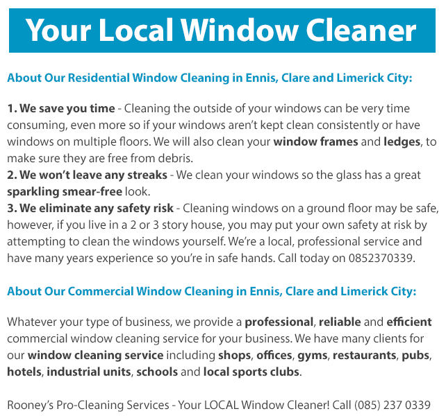 Our window cleaning service: Residential Window Cleaning in Ennis, Clare and Limerick City: 1. We save you time - Cleaning the outside of your windows can be very time consuming, even more so if your windows aren't kept clean consistently or have windows on multiple floors. We will also clean your window frames and ledges, to make sure they are free from debris. 2. We won't leave any streaks - We clean your windows so the glass has a sparkling smear free look. 3. We eliminate any safety risk - Cleaning windows on a ground floor may be safe, however, if you live in a 2 or 3 story house, you may put your own safety at risk by