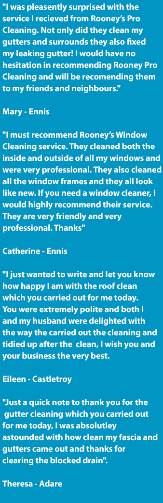 Our reviews for our Exterior Cleaning Service | Window Cleaning Service | Roof Cleaning Service | Gutter Cleaning Service | Power Washing Service | Commercial and Industrial Floor Cleaning Service Reviews and Testimonials from Our Customers in Ennis, Clare and Limerick City. Call us today on 0852370339. Our Reviews: I was pleasently surprised with the service I recieved from Rooney's Pro Cleaning. Not only did they clean my gutters and surrounds they also fixed my leaking gutter! I would have no hesitation in recommending Rooney Pro Cleaning and will be recomending them to my friends and neighbours. Mary - Ennis. I must recommend Rooney's Window Cleaning service. They cleaned both the inside and outside of all my windows and were very professional. They also cleaned all the window frames and they all look like new. If you need a window cleaner, I would highly recommend their service. They are very friendly and very professional. Thanks. Catherine - Ennis. I just wanted to write and let you know how happy I am with the roof clean which you carried out for me today. You were extremely polite and both I and my husband were delighted with the way the carried out the cleaning and tidied up after the clean, I wish you and your business the very best. Eileen - Castletroy. Just a quick note to thank you for the gutter cleaning which you carried outfor me today, I was absolutley as tounded with how clean my fascia and gutters came out and thanks for clearing the blocked drain.